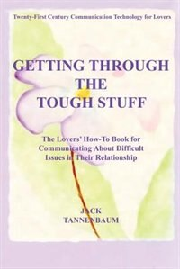 Getting Through the Tough Stuff: The Lovers' How to Book for Communicating about Difficult Issues in Their Relationship by J. M. Burton