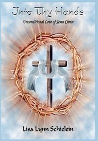 Into Thy Hands: Unconditional Love Of Jesus Christ
