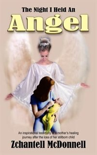 The Night I Held an Angel: An Inspirational Testimony of a Mother's Healing Journey After the Loss of Her Stillborn Child by A. B. Stoddard