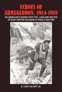 Echoes of Armageddon, 1914-1918: An American's Search Into the Lives and Deaths of Eight British Soldiers in World War One by Henry Steigner
