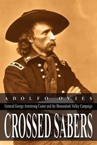 Crossed Sabers: General George Armstrong Custer and the Shenandoah Valley Campaign by Leroy F. Spurlin