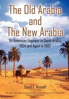The Old Arabia And The New Arabia: An American Engineer In Saudi Arabia 1954 And Again In 1982