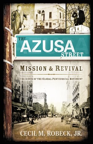 The Azusa Street Mission And Revival: The Birth Of The Global Pentecostal Movement by Cecil M. Robeck