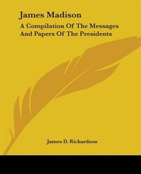 James Madison: A Compilation Of The Messages And Papers Of The Presidents