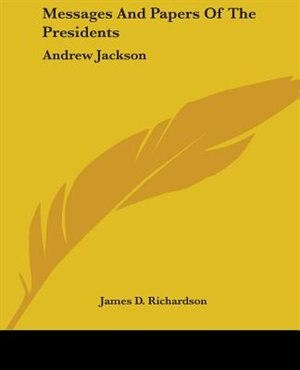 Messages and Papers of the Presidents: Andrew Jackson by Joe Kanka