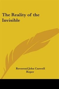 The Reality of the Invisible by Reverend John Caswell Roper