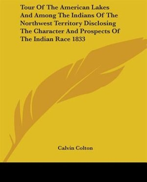 Tour of the American Lakes and Among the Indians of the Northwest Territory Disclosing the Character by Calvin Colton