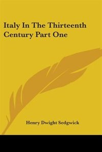 Italy in the Thirteenth Century Part One by Henry Dwight Sedgwick