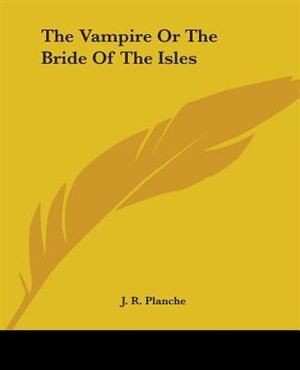 The Vampire Or The Bride Of The Isles by J. R. Planche
