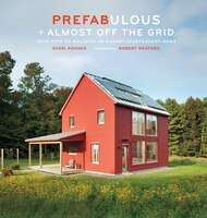 Prefabulous + Almost Off The Grid: Your Path To Building An Energy-independent Home: Your Path To…
