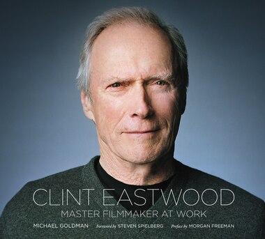 Clint Eastwood: Master Filmmaker At Work by Michael Goldman