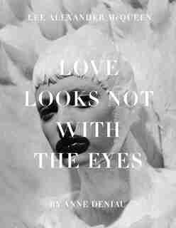 Love Looks Not With The Eyes: Thirteen Years With Lee Alexander Mcqueen by Anne Deniau