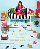 Kate Spade New York: Things We Love: Twenty Years Of Inspiration, Intriguing Bits And Other…