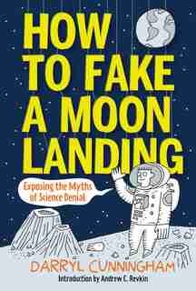 How To Fake A Moon Landing: Exposing The Myths Of Science Denial by Darryl Cunningham
