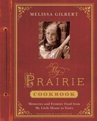 My Prairie Cookbook: Memories And Frontier Food From My Little House To Yours