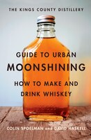 Kings County Distillery Guide To Urban Moonshining: How To Make And Drink Whiskey