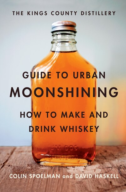 Kings County Distillery Guide To Urban Moonshining: How To Make And Drink Whiskey by David Haskell