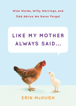 Book Like My Mother Always Said...: Wise Words, Witty Warnings, And Odd Advice We Never Forget by Erin McHugh