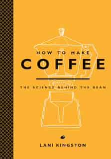 How To Make Coffee: The Science Behind The Bean by Lani Kingston