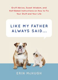 Like My Father Always Said...: Gruff Advice, Sweet Wisdom, And Half-baked Instructions On How To…