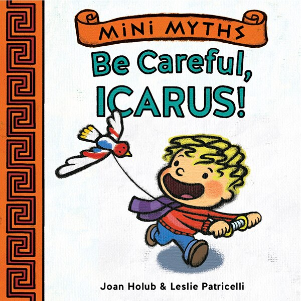 Mini Myths: Be Careful, Icarus! by Joan Holub