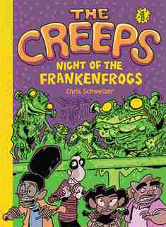 The Creeps: Book 1: Night Of The Frankenfrogs by Chris Schweizer