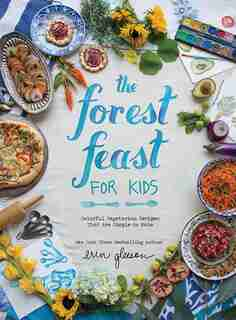The Forest Feast For Kids: Colorful Vegetarian Recipes That Are Simple To Make by Erin Gleeson