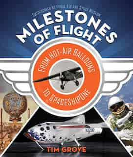 Milestones Of Flight: From Hot-air Balloons To Spaceshipone by Tim Grove