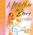 A Mother Is A Story: A Celebration Of Motherhood