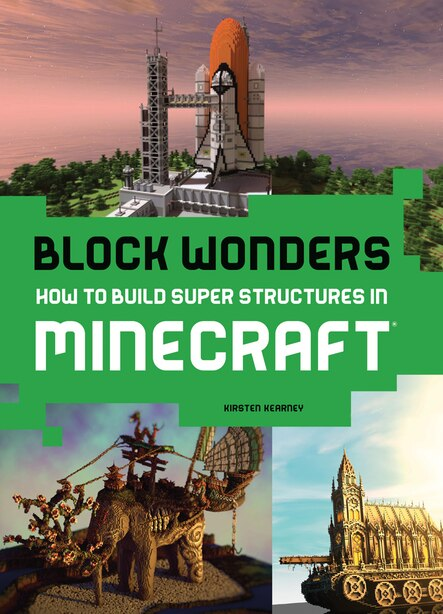 Block Wonders: How To Build Super Structures In Minecraft by Kirsten Kearney