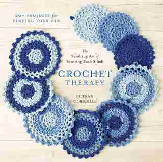 Crochet Therapy: The Soothing Art Of Savoring Each Stitch by Betsan Corkhill