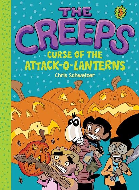 Creeps: Book 3: Curse Of The Attack-o-lanterns by Chris Schweizer