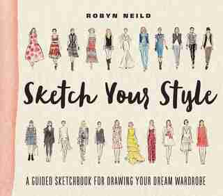 Sketch Your Style: A Guided Sketchbook For Drawing Your Dream Wardrobe by Robyn Neild