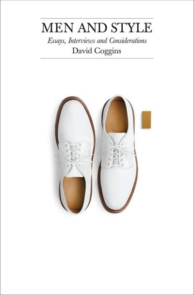 Men And Style: Essays, Interviews, And Considerations by David Coggins
