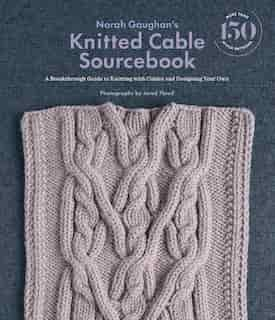 Norah Gaughan?s Knitted Cable Sourcebook: A Breakthrough Guide To Knitting With Cables And Designing Your Own by Norah Gaughan