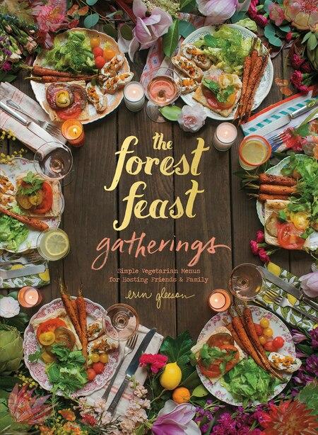 Forest Feast Gatherings: Simple Vegetarian Menus For Hosting Friends & Family by Erin Gleeson