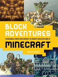 Block Adventures: Incredible Maps And Games To Create And Explore In Minecraft by Kirsten Kearney