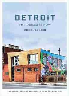 Detroit: The Dream Is Now: The Design, Art, And Resurgence Of An American City by Michel Arnaud