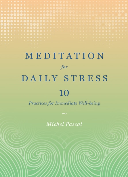 Meditation For Daily Stress: 10 Practices For Immediate Well-being by Michel Pascal