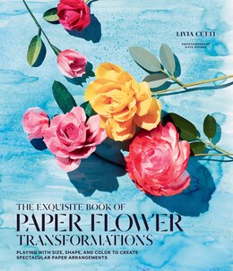 Book Exquisite Book Of Paper Flower Transformations: Playing With Size, Shape, And Color To Create… by Livia Cetti