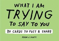 Adam J. Kurtz What I Am Trying To Say To You: 30 Cards (postcard Book With Stickers): 30 Cards To…