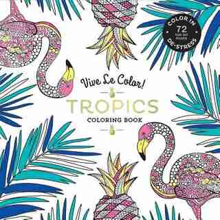 Vive Le Color! Tropics (adult Coloring Book): Color In; De-stress (72 Tear-out Pages) by Abrams Noterie