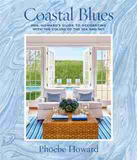 Coastal Blues: Mrs. Howard's Guide To Decorating With The Colors Of The Sea And Sky by Phoebe Howard