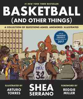 Basketball (and Other Things): A Collection Of Questions Asked, Answered, Illustrated by Shea Serrano