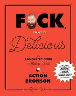 F*ck, That's Delicious: An Annotated Guide To Eating Well by Action Bronson