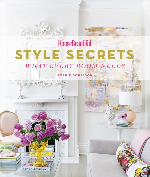 House Beautiful Style Secrets: What Every Room Needs by Sophie Donelson