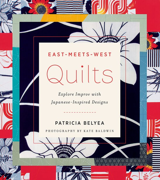 East-meets-west Quilts: Tiptoe Into Improv With Japanese-inspired Designs by Patricia Belyea