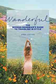 Wanderful: The Modern Bohemian's Guide To Traveling In Style by Andrea Lester Eaton