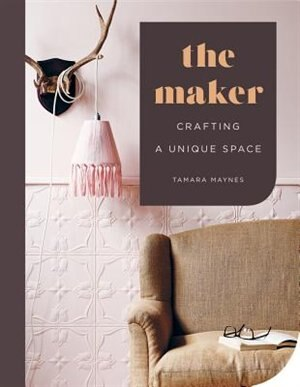 MAKER: Crafting A Unique Space by Tamara Maynes