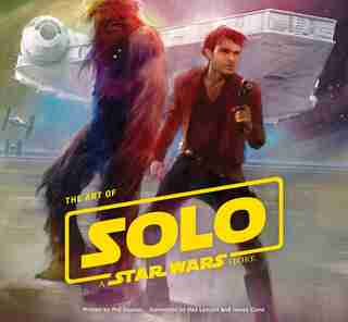 Art Of Solo: A Star Wars Story by Phil Szostak